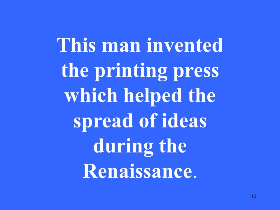 32 This man invented the printing press which helped the spread of ideas during the Renaissance.