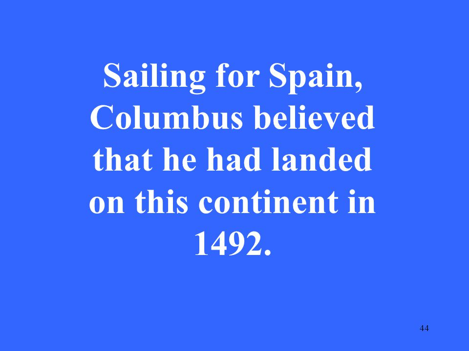 44 Sailing for Spain, Columbus believed that he had landed on this continent in 1492.