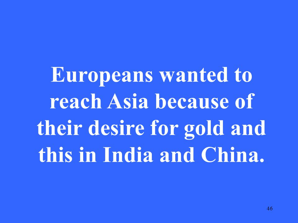46 Europeans wanted to reach Asia because of their desire for gold and this in India and China.