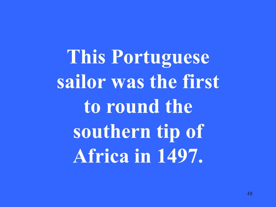 48 This Portuguese sailor was the first to round the southern tip of Africa in 1497.