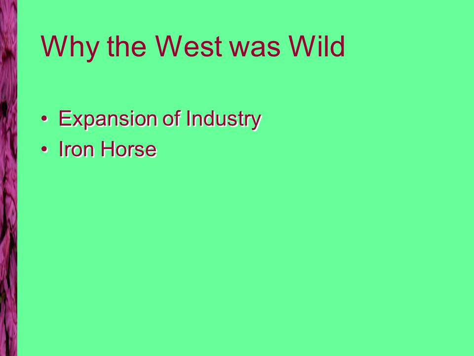 Why the West was Wild Expansion of Industry Iron Horse Expansion of Industry Iron Horse