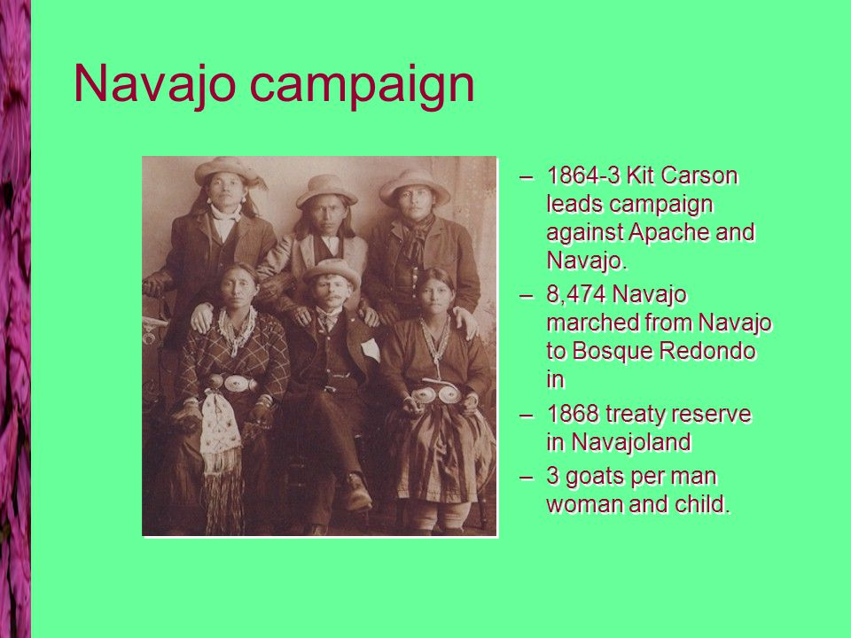 Navajo campaign –1864-3 Kit Carson leads campaign against Apache and Navajo.