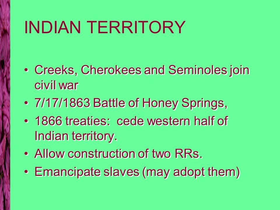 INDIAN TERRITORY Creeks, Cherokees and Seminoles join civil war 7/17/1863 Battle of Honey Springs, 1866 treaties: cede western half of Indian territor
