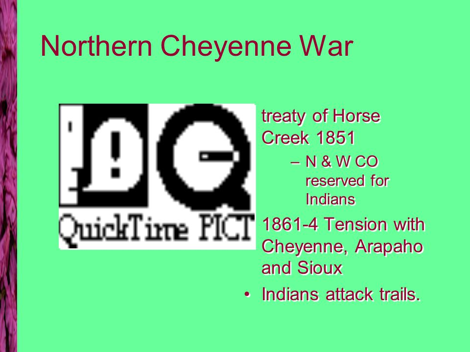 Northern Cheyenne War treaty of Horse Creek 1851 –N & W CO reserved for Indians 1861-4 Tension with Cheyenne, Arapaho and Sioux Indians attack trails.