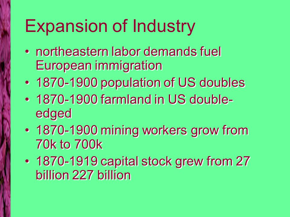 Expansion of Industry northeastern labor demands fuel European immigration 1870-1900 population of US doubles 1870-1900 farmland in US double- edged 1870-1900 mining workers grow from 70k to 700k 1870-1919 capital stock grew from 27 billion 227 billion northeastern labor demands fuel European immigration 1870-1900 population of US doubles 1870-1900 farmland in US double- edged 1870-1900 mining workers grow from 70k to 700k 1870-1919 capital stock grew from 27 billion 227 billion