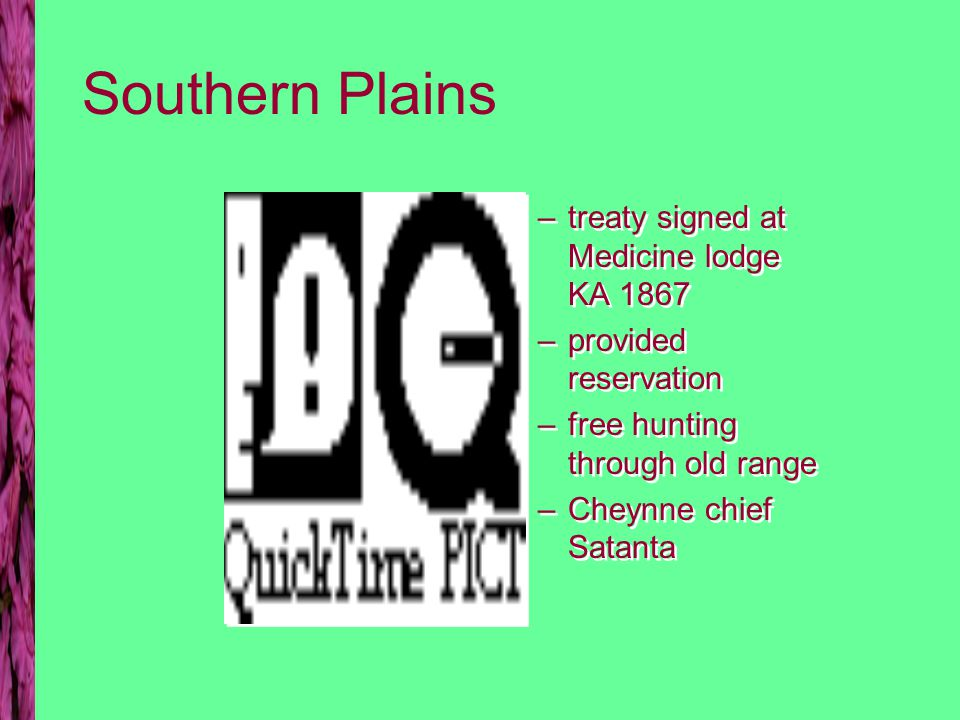 Southern Plains –treaty signed at Medicine lodge KA 1867 –provided reservation –free hunting through old range –Cheynne chief Satanta