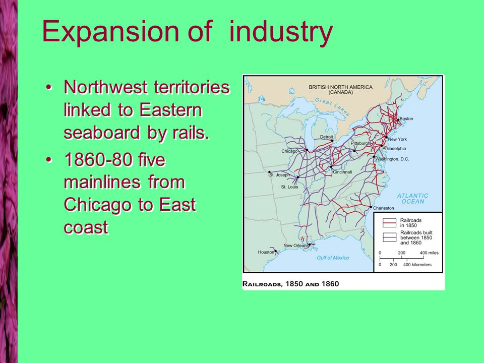 Expansion of industry Northwest territories linked to Eastern seaboard by rails.