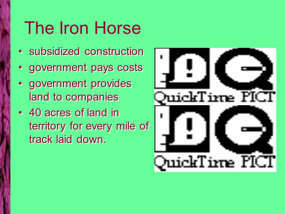 The Iron Horse subsidized construction government pays costs government provides land to companies 40 acres of land in territory for every mile of track laid down.