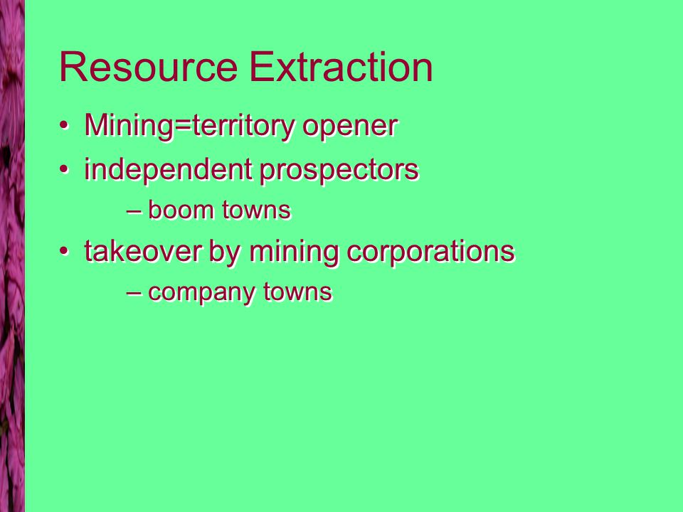 Resource Extraction Mining=territory opener independent prospectors –boom towns takeover by mining corporations –company towns Mining=territory opener independent prospectors –boom towns takeover by mining corporations –company towns