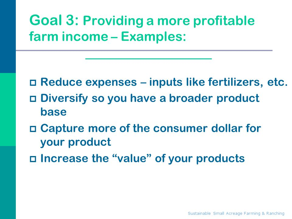 Sustainable Small Acreage Farming & Ranching Goal 3: Providing a more profitable farm income – Examples:  Reduce expenses – inputs like fertilizers,