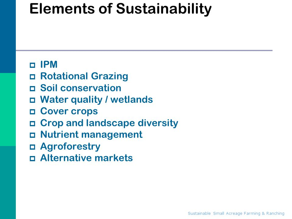Sustainable Small Acreage Farming & Ranching Elements of Sustainability  IPM  Rotational Grazing  Soil conservation  Water quality / wetlands  Co
