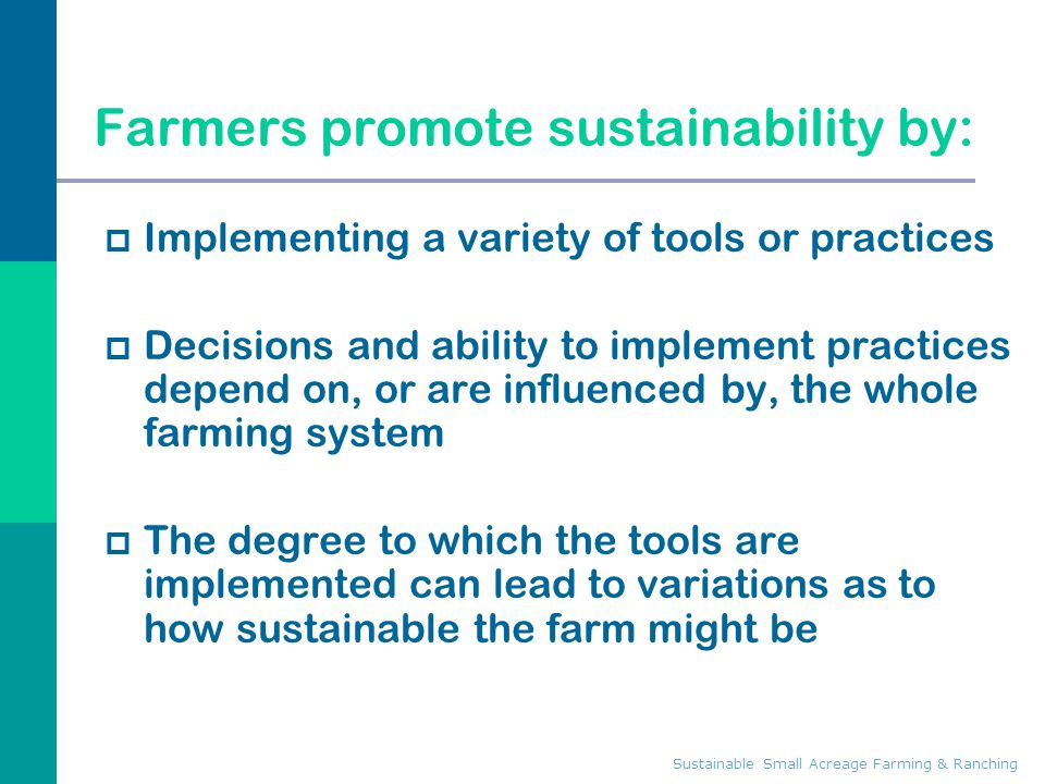 Farmers promote sustainability by:  Implementing a variety of tools or practices  Decisions and ability to implement practices depend on, or are inf