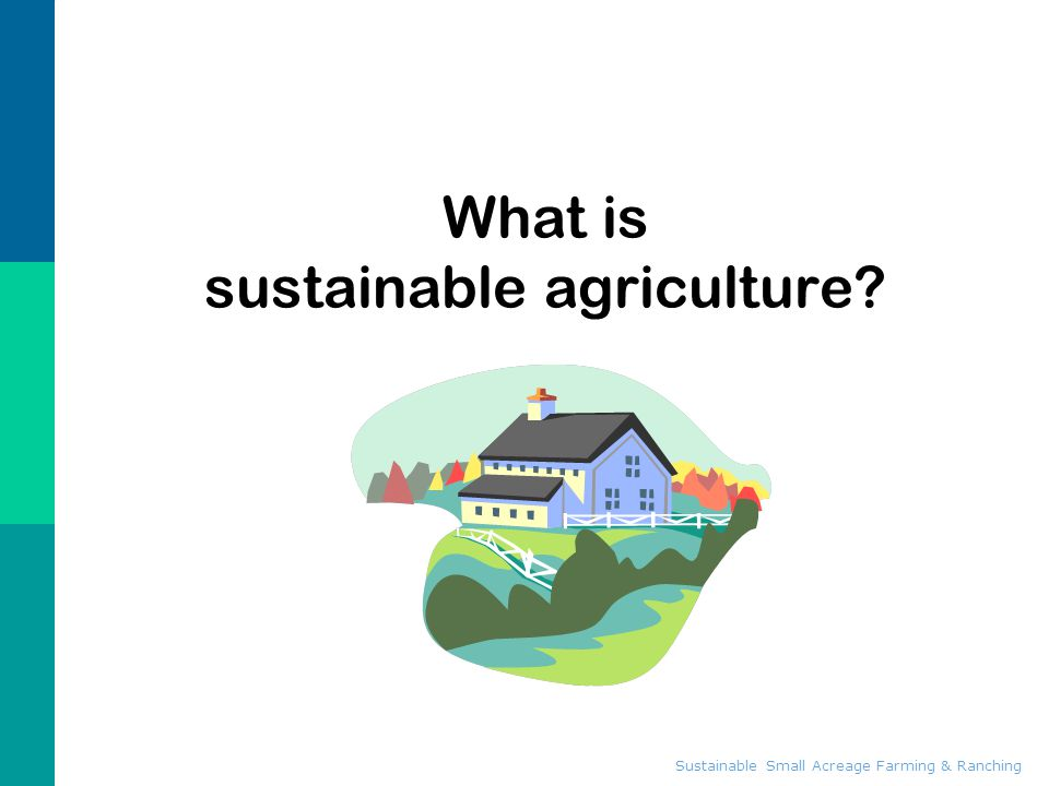 Sustainable Small Acreage Farming & Ranching Elements of Sustainability  IPM  Rotational Grazing  Soil conservation  Water quality / wetlands  Cover crops  Crop and landscape diversity  Nutrient management  Agroforestry  Alternative markets