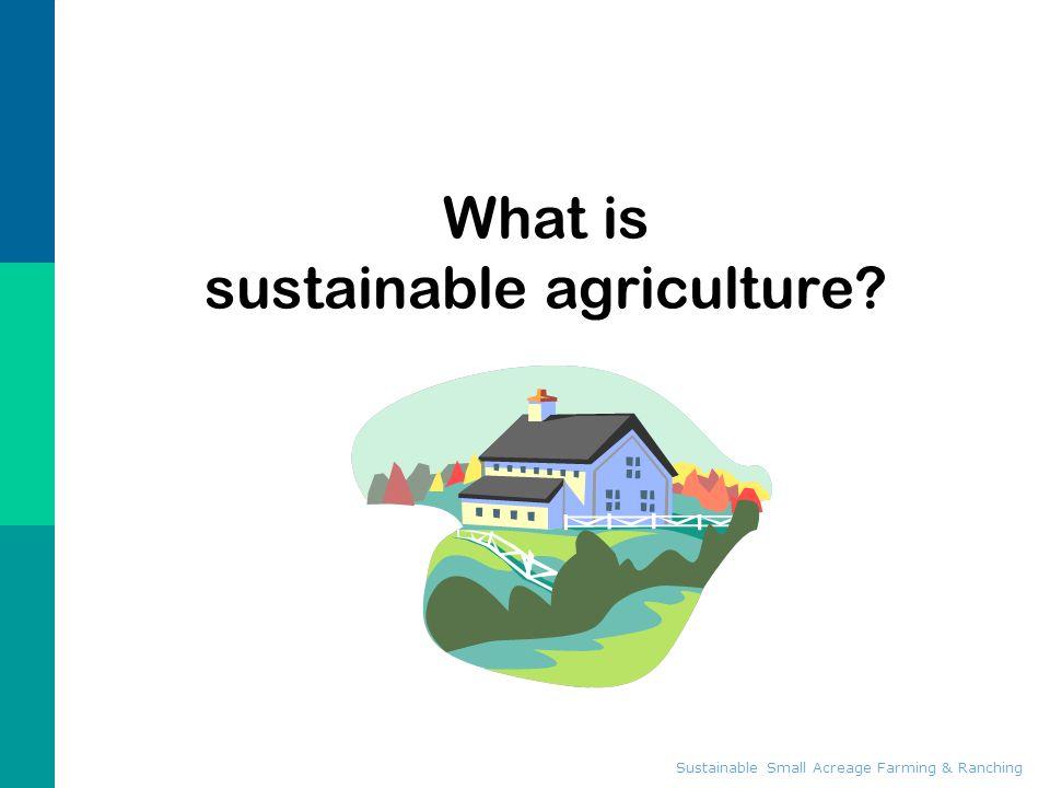 Sustainable Small Acreage Farming & Ranching What is sustainable agriculture? Sustainable Small Acreage Farming & Ranching