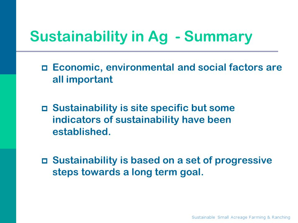 Sustainable Small Acreage Farming & Ranching Sustainability in Ag - Summary  Economic, environmental and social factors are all important  Sustainab