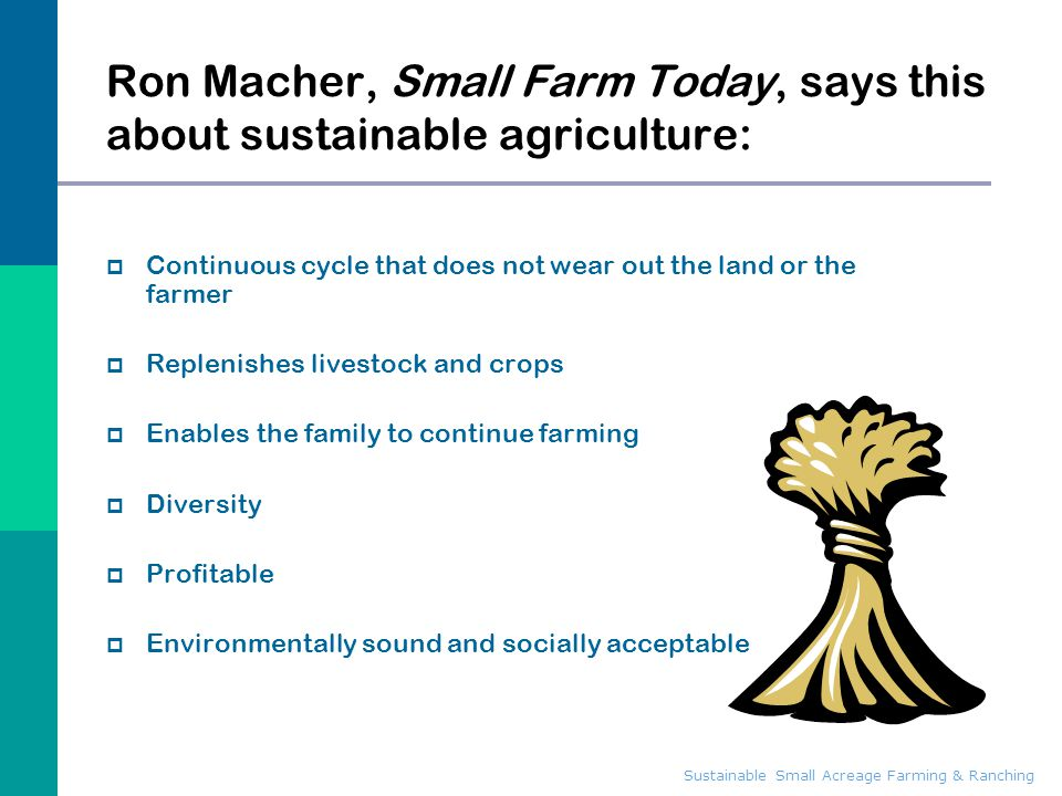 Sustainable Small Acreage Farming & Ranching Ron Macher, Small Farm Today, says this about sustainable agriculture:  Continuous cycle that does not w
