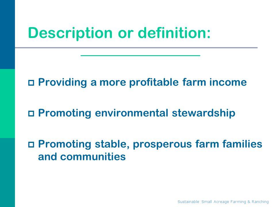 Sustainable Small Acreage Farming & Ranching Description or definition:  Providing a more profitable farm income  Promoting environmental stewardshi