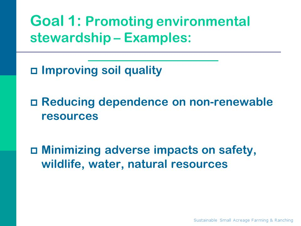 Sustainable Small Acreage Farming & Ranching Goal 1: Promoting environmental stewardship – Examples:  Improving soil quality  Reducing dependence on