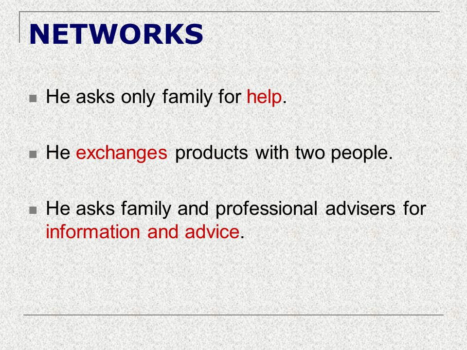 NETWORKS He asks only family for help. He exchanges products with two people. He asks family and professional advisers for information and advice.