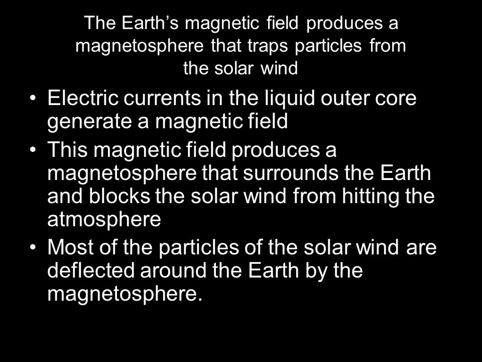 The Earth's magnetic field produces a magnetosphere that traps particles from the solar wind Electric currents in the liquid outer core generate a magnetic field This magnetic field produces a magnetosphere that surrounds the Earth and blocks the solar wind from hitting the atmosphere Most of the particles of the solar wind are deflected around the Earth by the magnetosphere.