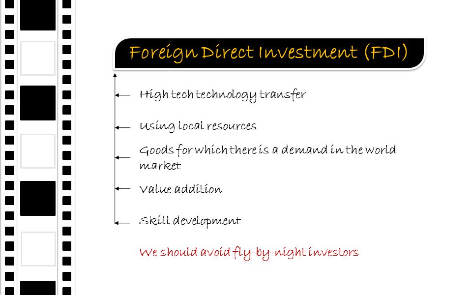 Foreign Direct Investment (FDI) High tech technology transfer Using local resources Goods for which there is a demand in the world market Value addition Skill development We should avoid fly-by-night investors
