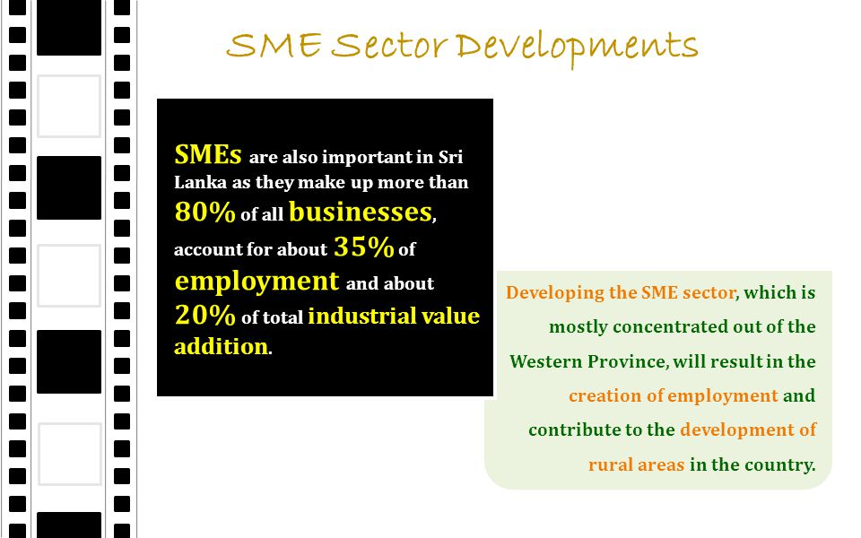 SME Sector Developments Developing the SME sector, which is mostly concentrated out of the Western Province, will result in the creation of employment and contribute to the development of rural areas in the country.