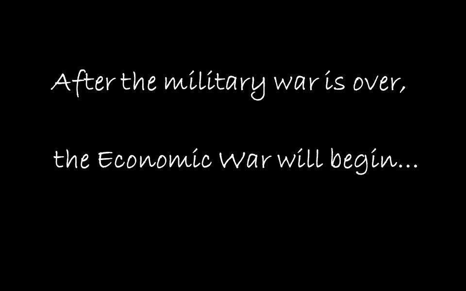 After the military war is over, the Economic War will begin…