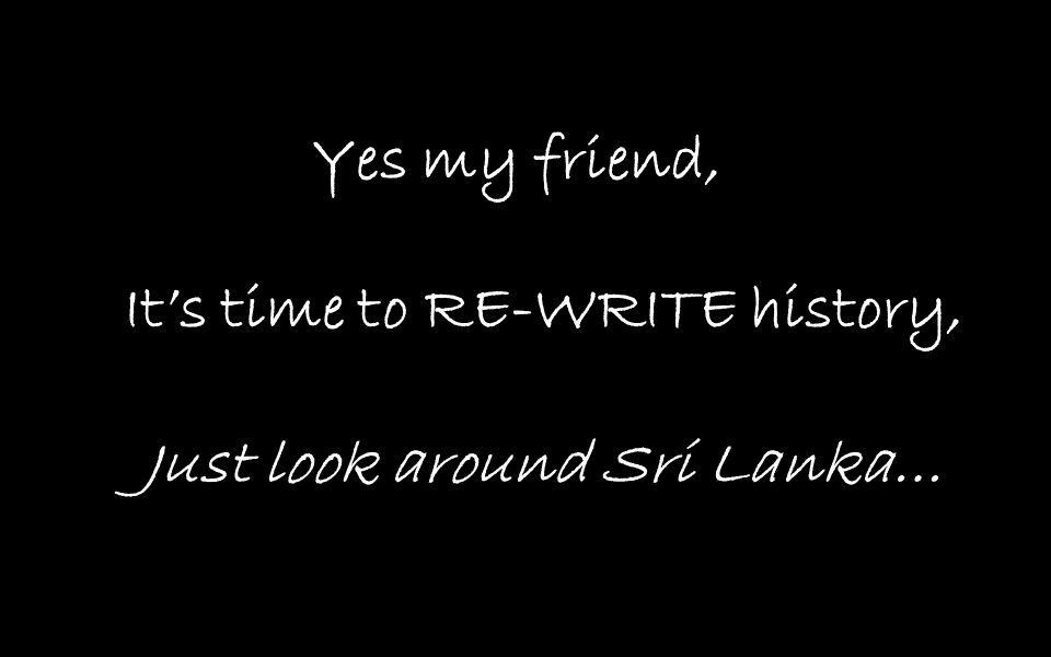 Yes my friend, It's time to RE-WRITE history, Just look around Sri Lanka…