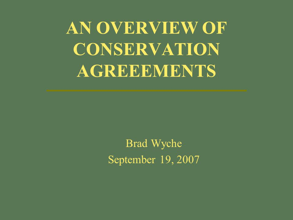 AN OVERVIEW OF CONSERVATION AGREEEMENTS Brad Wyche September 19, 2007