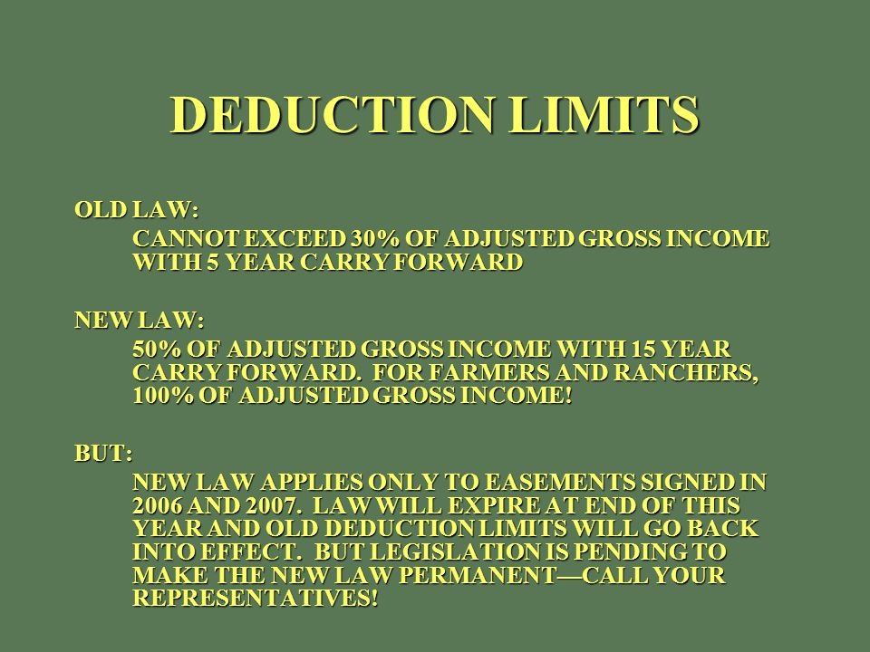 DEDUCTION LIMITS OLD LAW: CANNOT EXCEED 30% OF ADJUSTED GROSS INCOME WITH 5 YEAR CARRY FORWARD NEW LAW: 50% OF ADJUSTED GROSS INCOME WITH 15 YEAR CARRY FORWARD.