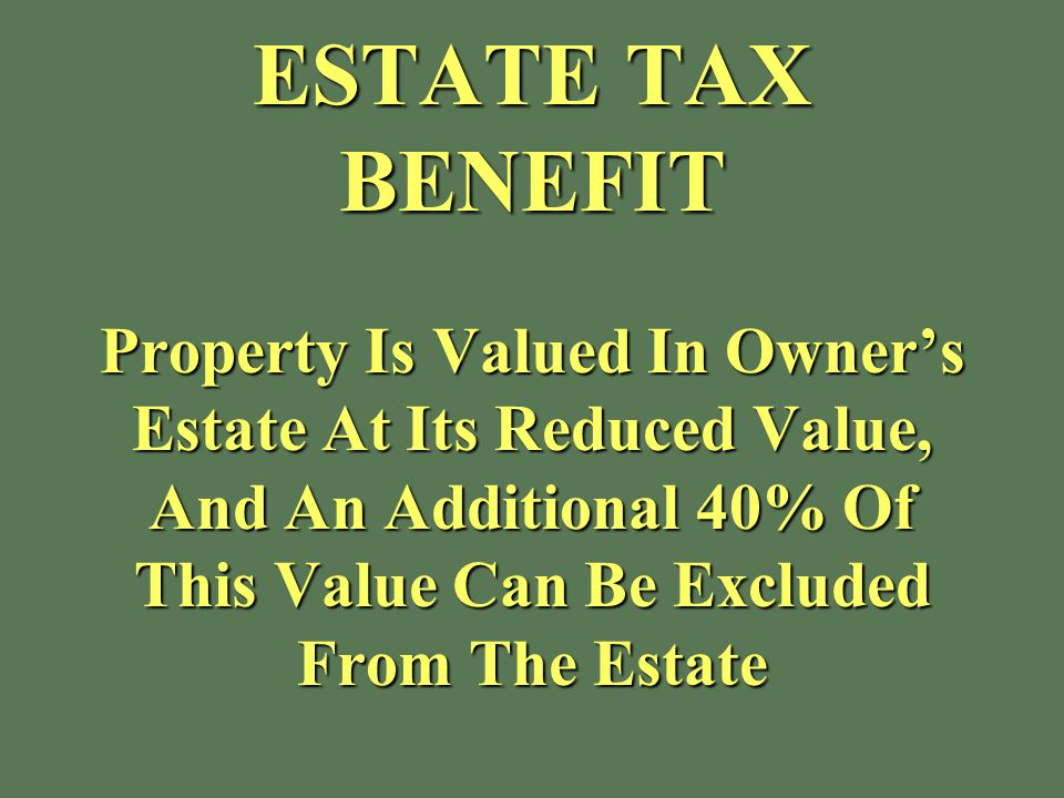 ESTATE TAX BENEFIT Property Is Valued In Owner's Estate At Its Reduced Value, And An Additional 40% Of This Value Can Be Excluded From The Estate