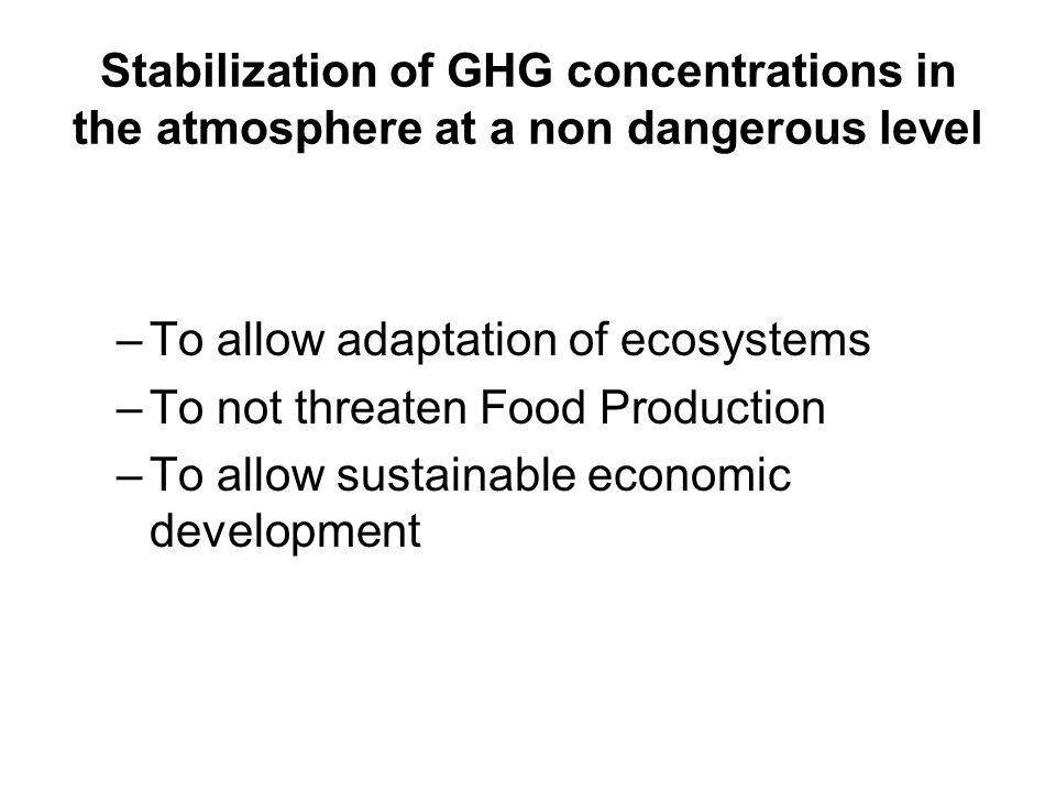 Stabilization of GHG concentrations in the atmosphere at a non dangerous level –To allow adaptation of ecosystems –To not threaten Food Production –To allow sustainable economic development