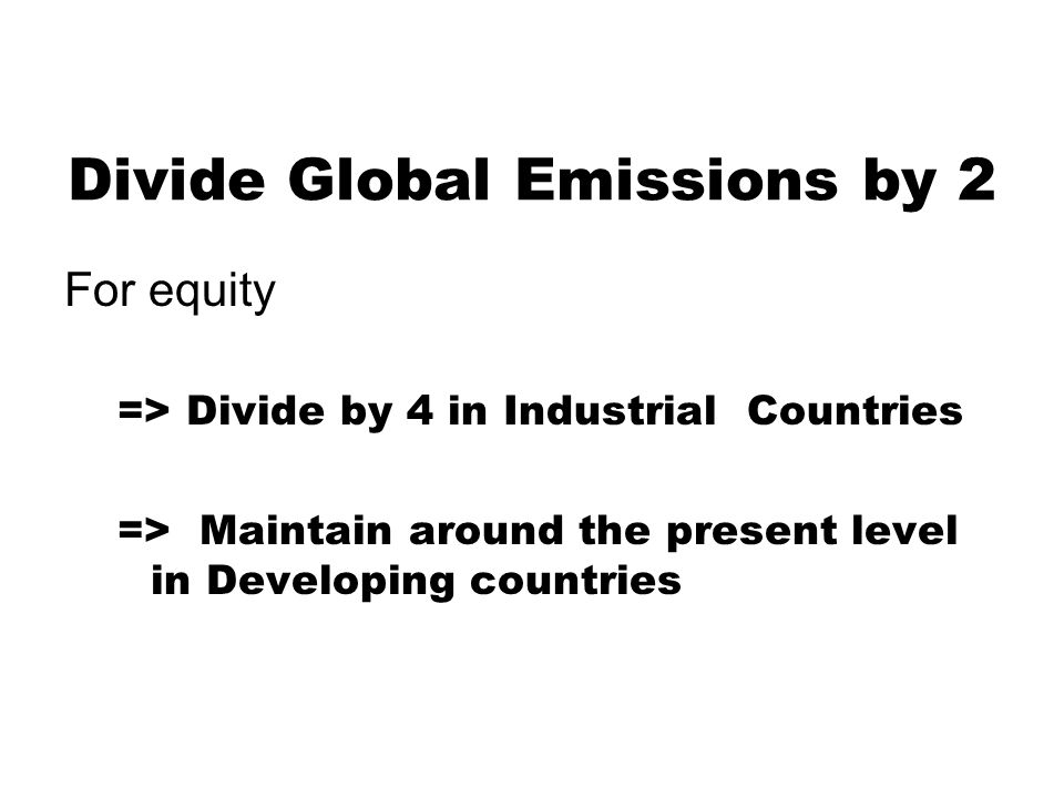 Divide Global Emissions by 2 For equity => Divide by 4 in Industrial Countries => Maintain around the present level in Developing countries