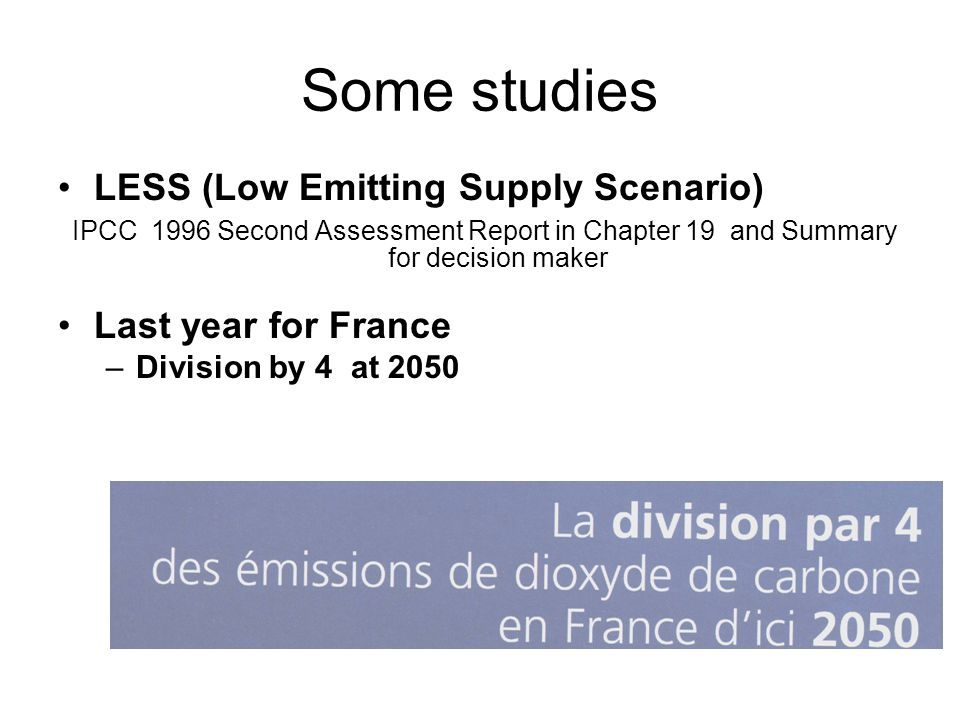 Some studies LESS (Low Emitting Supply Scenario) IPCC 1996 Second Assessment Report in Chapter 19 and Summary for decision maker Last year for France –Division by 4 at 2050