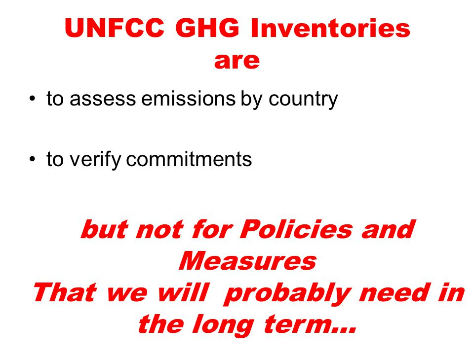UNFCC GHG Inventories are to assess emissions by country to verify commitments but not for Policies and Measures That we will probably need in the long term…