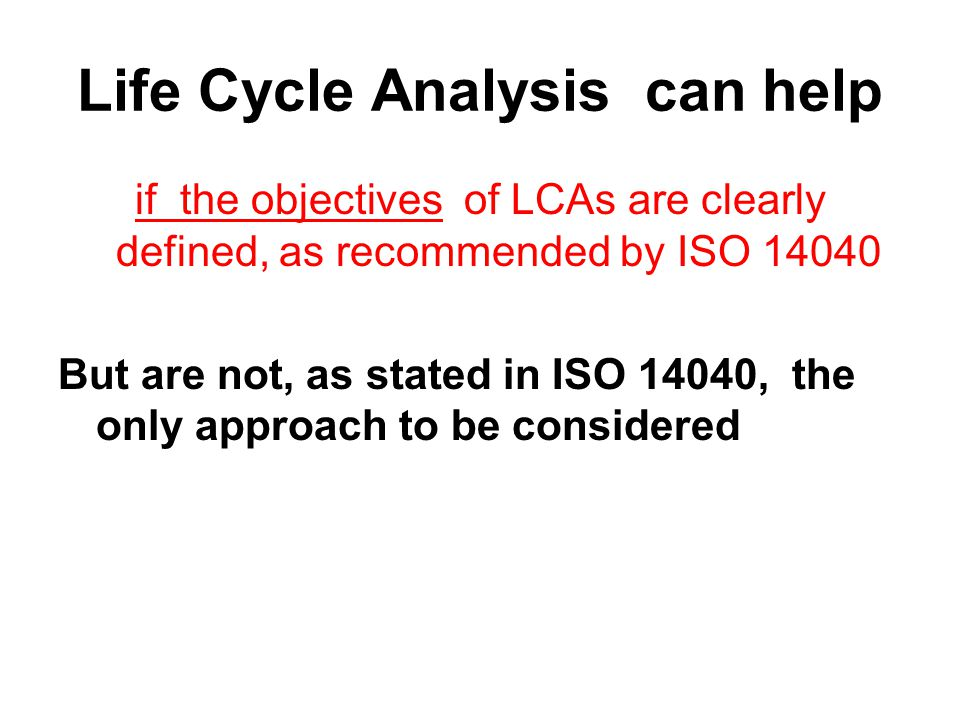 Life Cycle Analysis can help if the objectives of LCAs are clearly defined, as recommended by ISO 14040 But are not, as stated in ISO 14040, the only approach to be considered