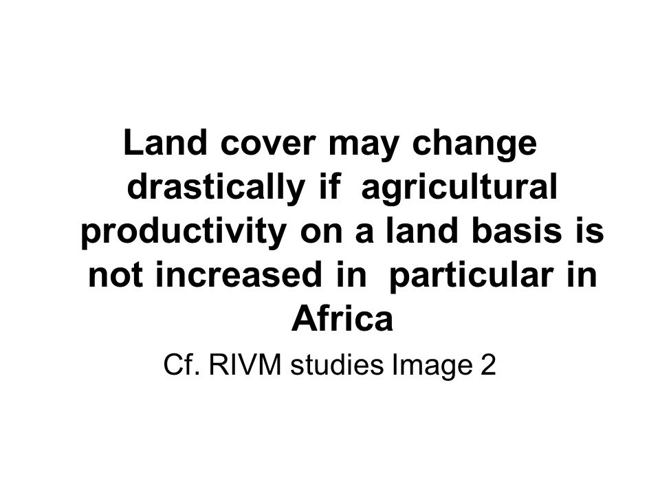 Land cover may change drastically if agricultural productivity on a land basis is not increased in particular in Africa Cf.
