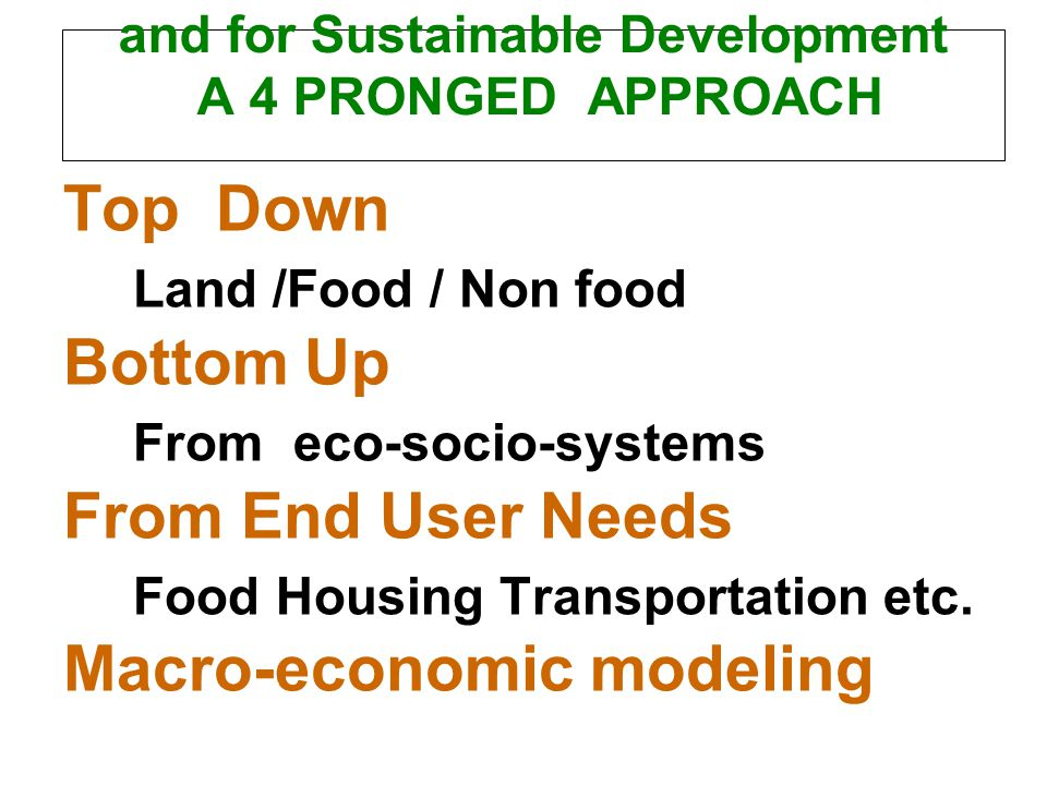 and for Sustainable Development A 4 PRONGED APPROACH Top Down Land /Food / Non food Bottom Up From eco-socio-systems From End User Needs Food Housing Transportation etc.