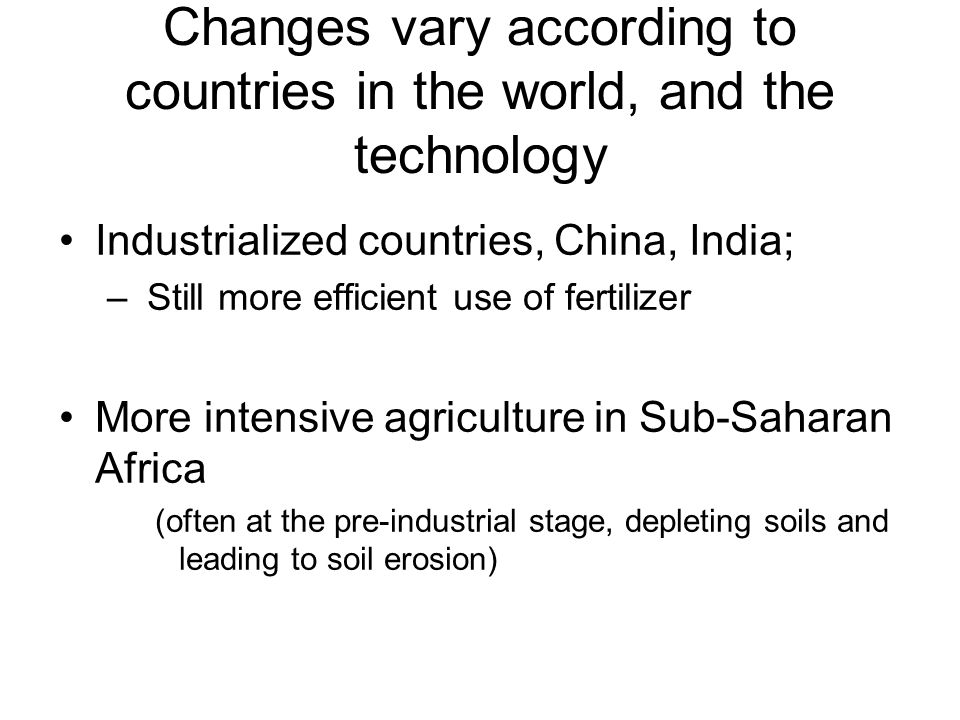 Changes vary according to countries in the world, and the technology Industrialized countries, China, India; – Still more efficient use of fertilizer More intensive agriculture in Sub-Saharan Africa (often at the pre-industrial stage, depleting soils and leading to soil erosion)