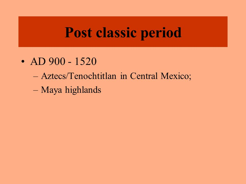 Post classic period AD 900 - 1520 –Aztecs/Tenochtitlan in Central Mexico; –Maya highlands