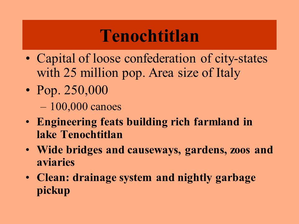Tenochtitlan Capital of loose confederation of city-states with 25 million pop. Area size of Italy Pop. 250,000 –100,000 canoes Engineering feats buil