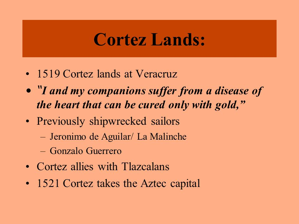 "Cortez Lands: 1519 Cortez lands at Veracruz "" I and my companions suffer from a disease of the heart that can be cured only with gold,"" Previously shi"