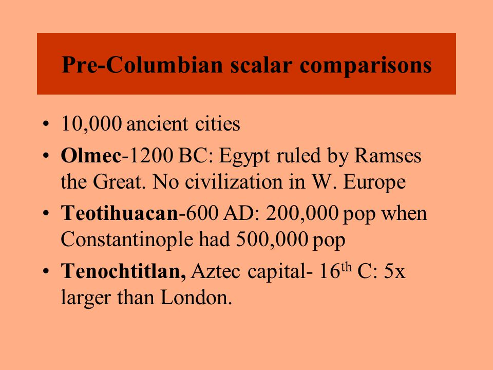 Pre-Columbian scalar comparisons 10,000 ancient cities Olmec-1200 BC: Egypt ruled by Ramses the Great. No civilization in W. Europe Teotihuacan-600 AD
