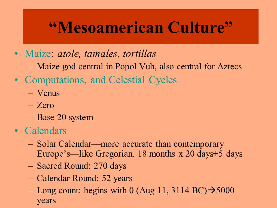 Mesoamerican Culture Maize: atole, tamales, tortillas –Maize god central in Popol Vuh, also central for Aztecs Computations, and Celestial Cycles –Venus –Zero –Base 20 system Calendars –Solar Calendar—more accurate than contemporary Europe's—like Gregorian.