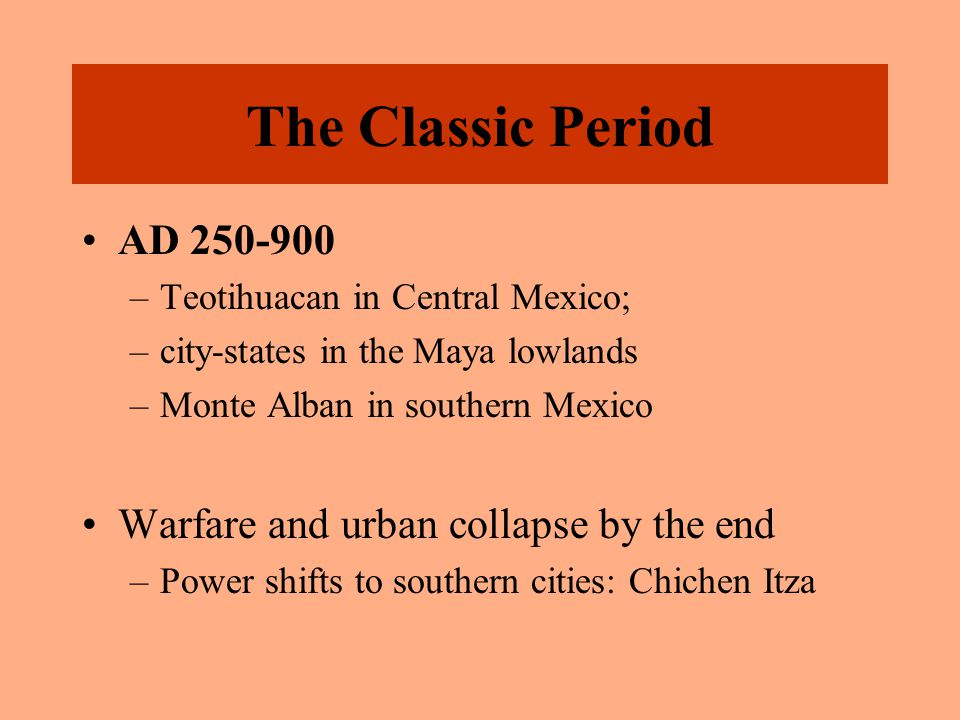 The Classic Period AD 250-900 –Teotihuacan in Central Mexico; –city-states in the Maya lowlands –Monte Alban in southern Mexico Warfare and urban coll