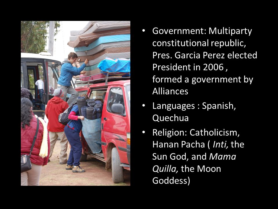 Government: Multiparty constitutional republic, Pres. Garcia Perez elected President in 2006, formed a government by Alliances Languages : Spanish, Qu