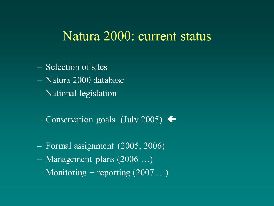 Natura 2000: current status –Selection of sites –Natura 2000 database –National legislation –Conservation goals (July 2005)  –Formal assignment (2005, 2006) –Management plans (2006 …) –Monitoring + reporting (2007 …)