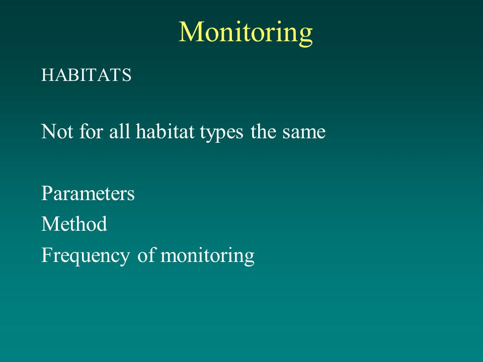 Monitoring HABITATS Not for all habitat types the same Parameters Method Frequency of monitoring