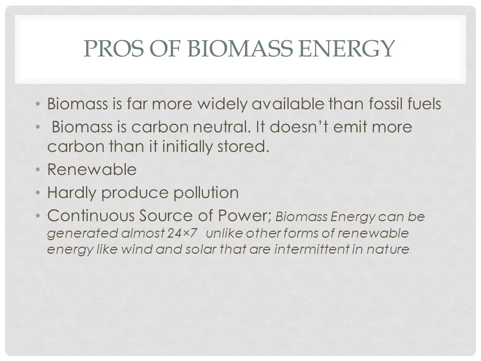 PROS OF BIOMASS ENERGY Biomass is far more widely available than fossil fuels Biomass is carbon neutral. It doesn't emit more carbon than it initially