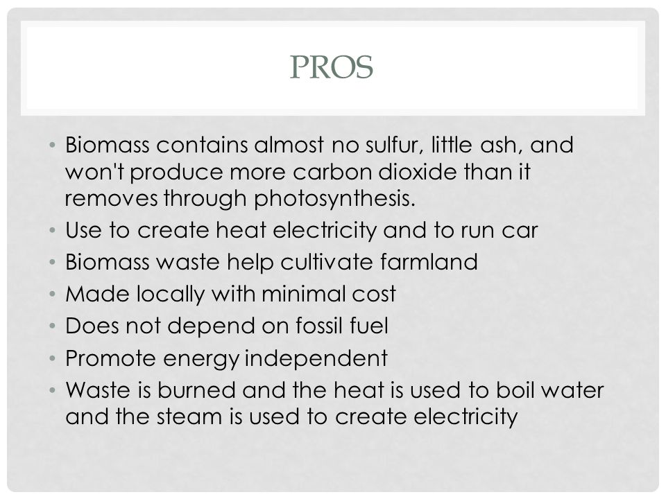 PROS Biomass contains almost no sulfur, little ash, and won't produce more carbon dioxide than it removes through photosynthesis. Use to create heat e